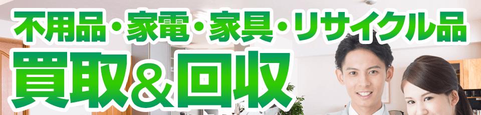 不用品・家電・家具・リサイクル品、買取&回収